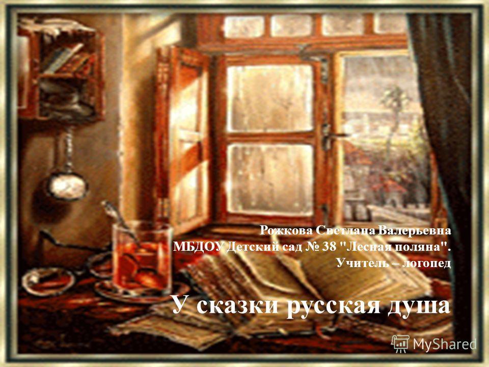 Рожкова Светлана Валерьевна МБДОУ Детский сад 38 Лесная поляна. Учитель – логопед У сказки русская душа
