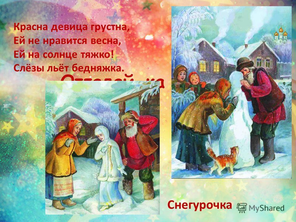 Отгадай-ка сказку Красна девица грустна, Ей не нравится весна, Ей на солнце тяжко! Слёзы льёт бедняжка. Снегурочка