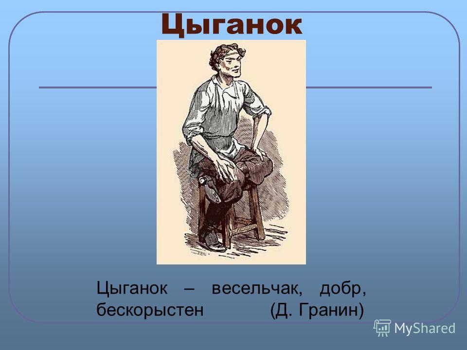 Цыганок Цыганок – весельчак, добр, бескорыстен (Д. Гранин)