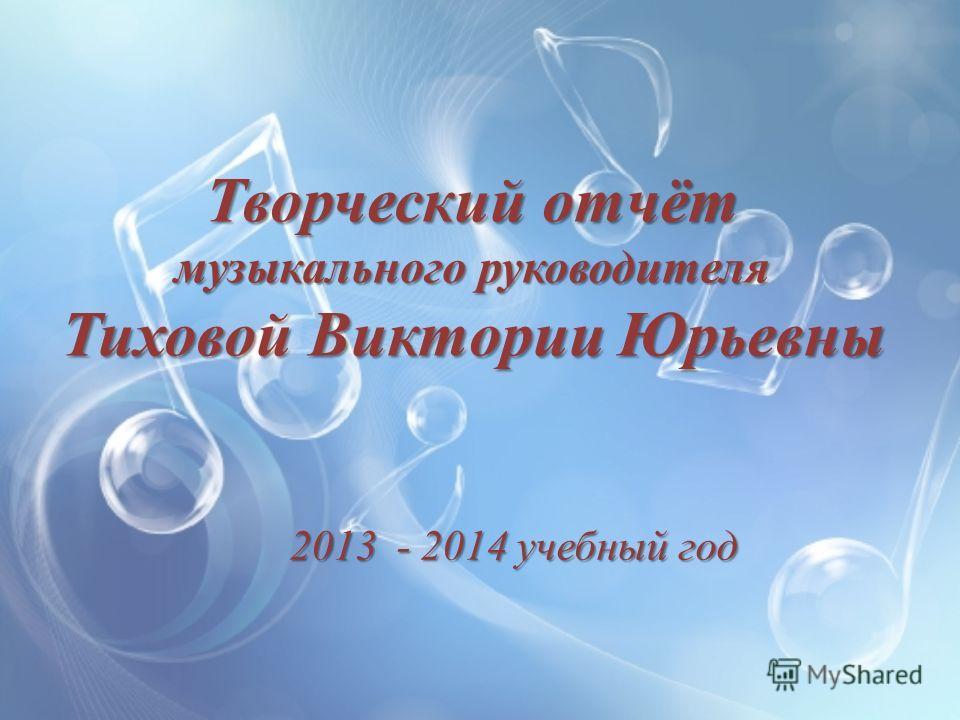 Творческий отчёт музыкального руководителя Тиховой Виктории Юрьевны 2013 - 2014 учебный год