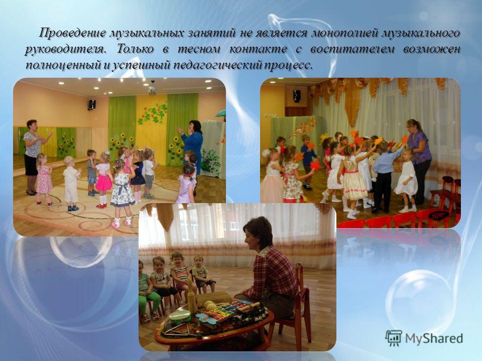 Проведение музыкальных занятий не является монополией музыкального руководителя. Только в тесном контакте с воспитателем возможен полноценный и успешный педагогический процесс. Проведение музыкальных занятий не является монополией музыкального руково