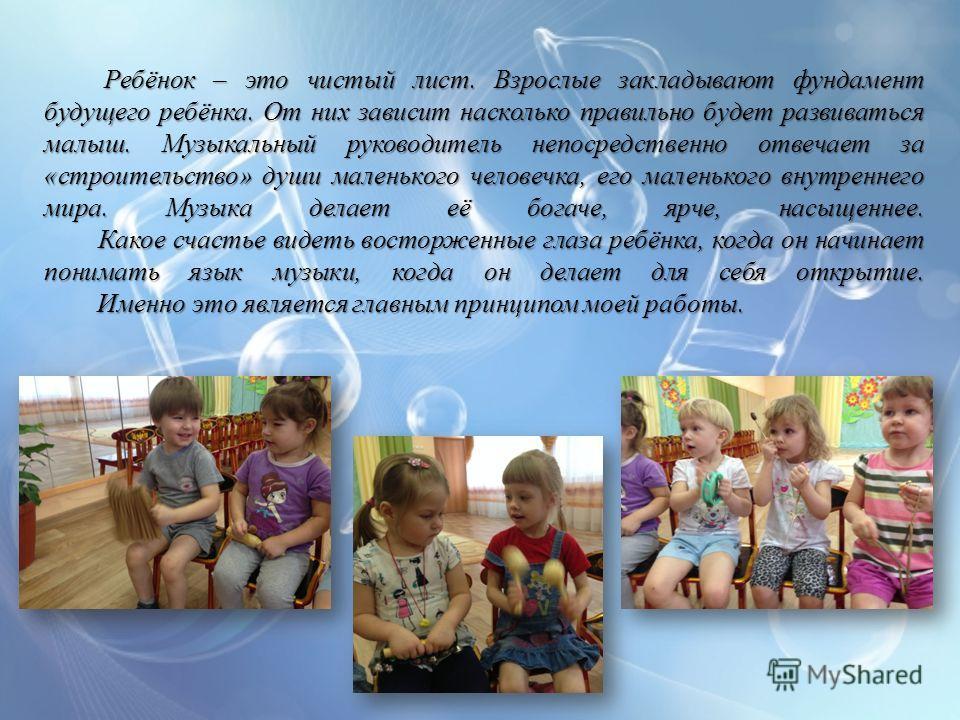 Ребёнок – это чистый лист. Взрослые закладывают фундамент будущего ребёнка. От них зависит насколько правильно будет развиваться малыш. Музыкальный руководитель непосредственно отвечает за «строительство» души маленького человечка, его маленького вну