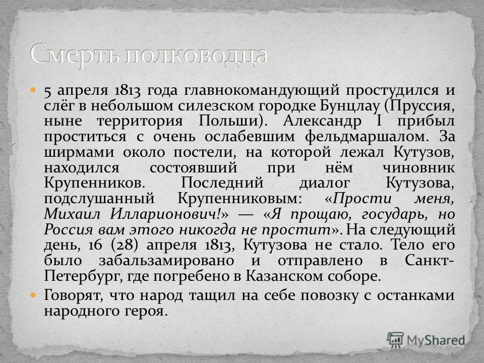 5 апреля 1813 года главнокомандующий простудился и слёг в небольшом силезском городке Бунцлау (Пруссия, ныне территория Польши). Александр I прибыл проститься с очень ослабевшим фельдмаршалом. За ширмами около постели, на которой лежал Кутузов, наход