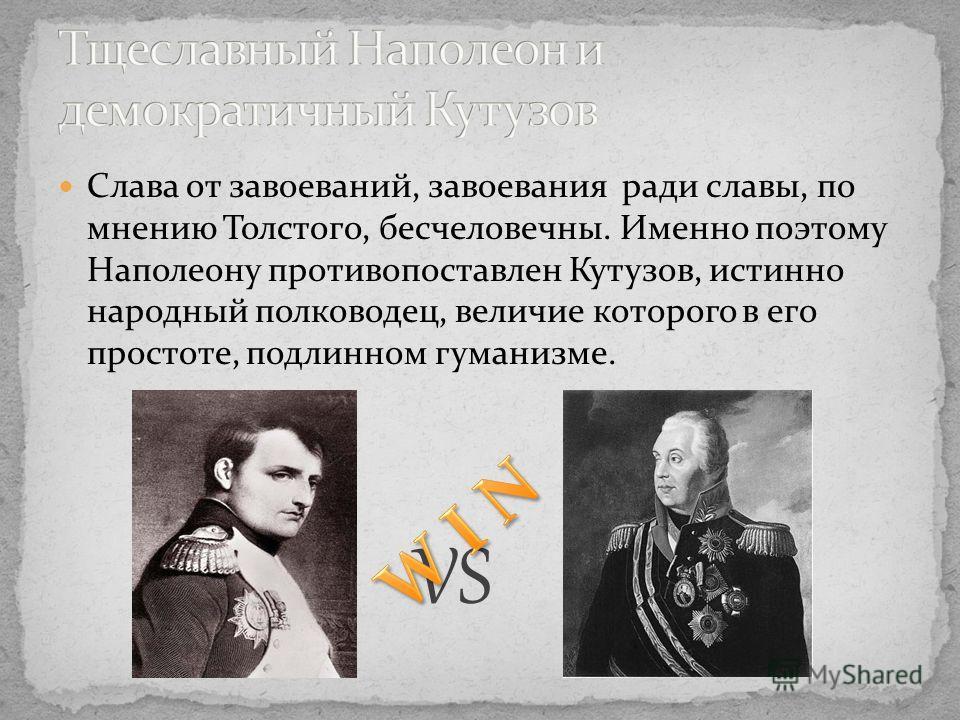 Слава от завоеваний, завоевания ради славы, по мнению Толстого, бесчеловечны. Именно поэтому Наполеону противопоставлен Кутузов, истинно народный полководец, величие которого в его простоте, подлинном гуманизме. VS