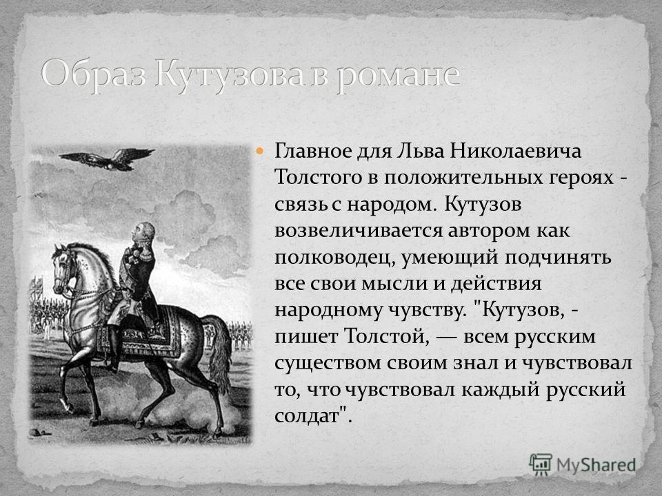 Главное для Льва Николаевича Толстого в положительных героях - связь с народом. Кутузов возвеличивается автором как полководец, умеющий подчинять все свои мысли и действия народному чувству.