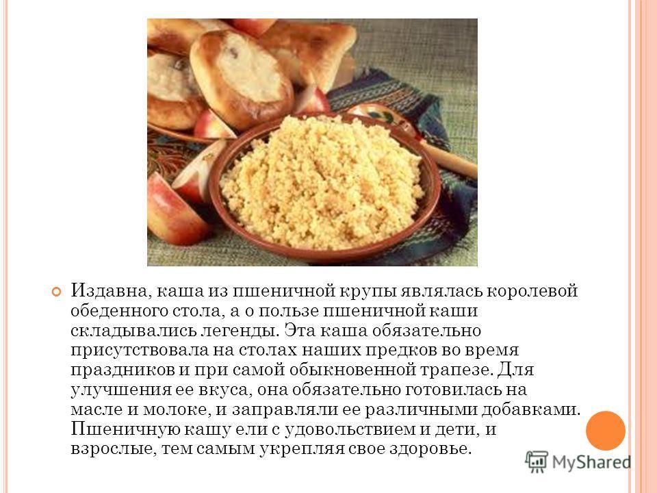 Издавна, каша из пшеничной крупы являлась королевой обеденного стола, а о пользе пшеничной каши складывались легенды. Эта каша обязательно присутствовала на столах наших предков во время праздников и при самой обыкновенной трапезе. Для улучшения ее в
