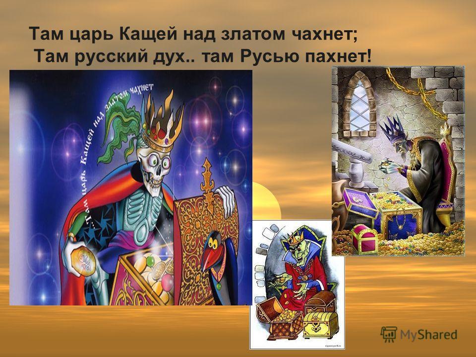 Там царь Кащей над златом чахнет; Там русский дух.. там Русью пахнет!