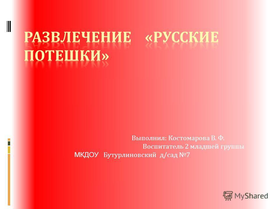 Выполнил : Костомарова В. Ф. Воспитатель 2 младшей группы МКДОУ Бутурлиновский д / сад 7
