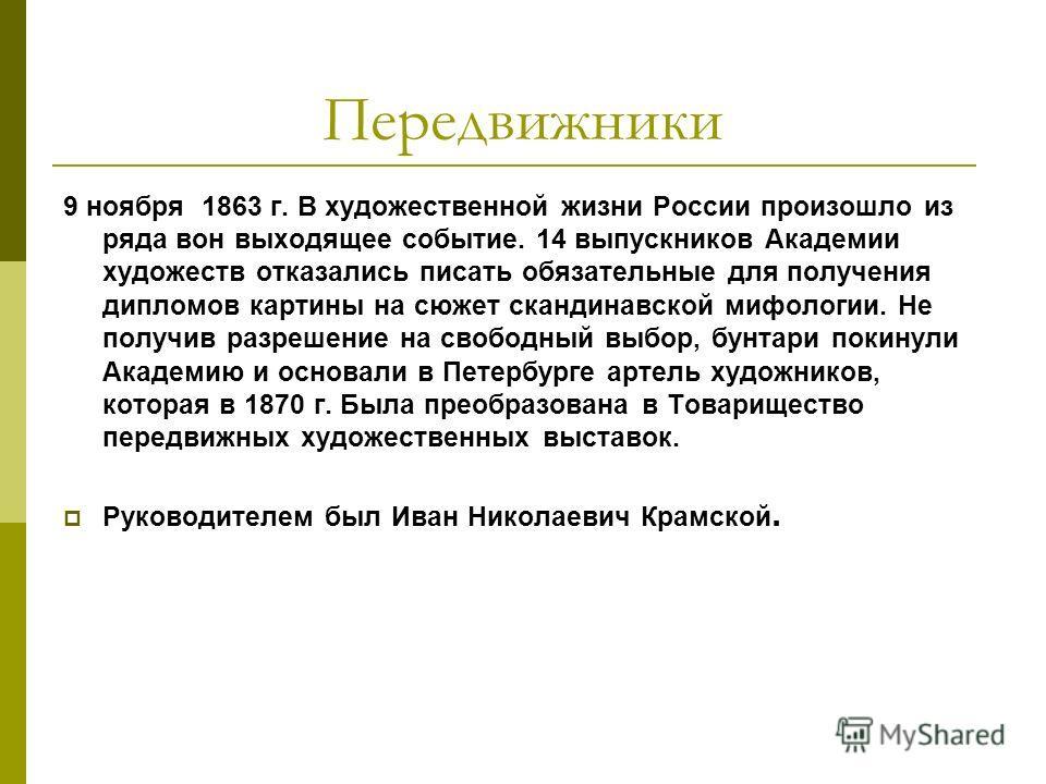 Передвижники 9 ноября 1863 г. В художественной жизни России произошло из ряда вон выходящее событие. 14 выпускников Академии художеств отказались писать обязательные для получения дипломов картины на сюжет скандинавской мифологии. Не получив разрешен