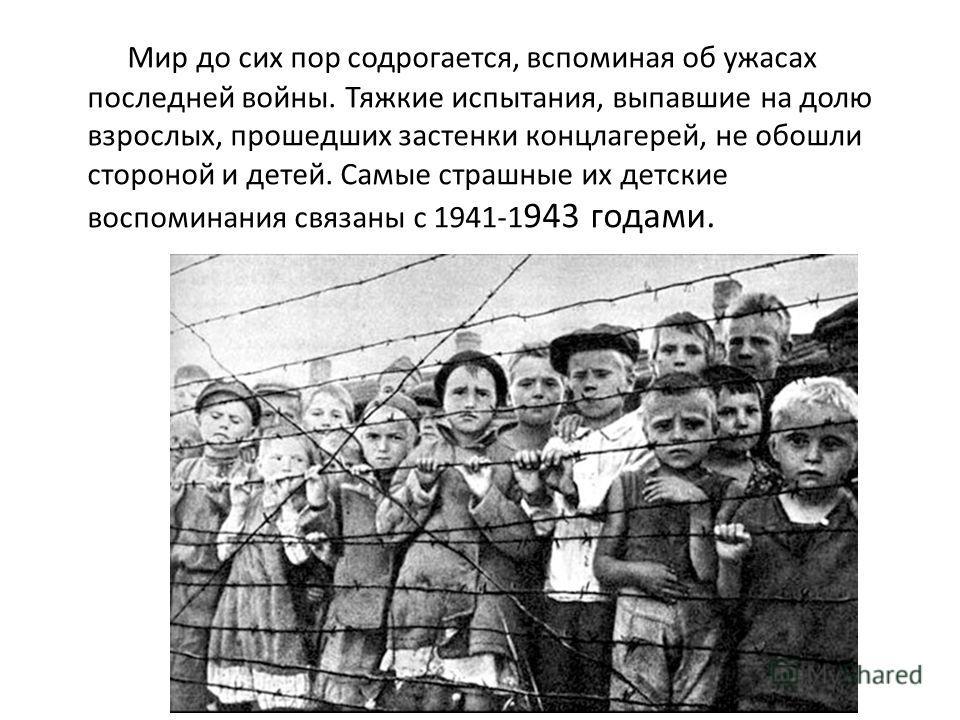 Мир до сих пор содрогается, вспоминая об ужасах последней войны. Тяжкие испытания, выпавшие на долю взрослых, прошедших застенки концлагерей, не обошли стороной и детей. Самые страшные их детские воспоминания связаны с 1941-1 943 годами.