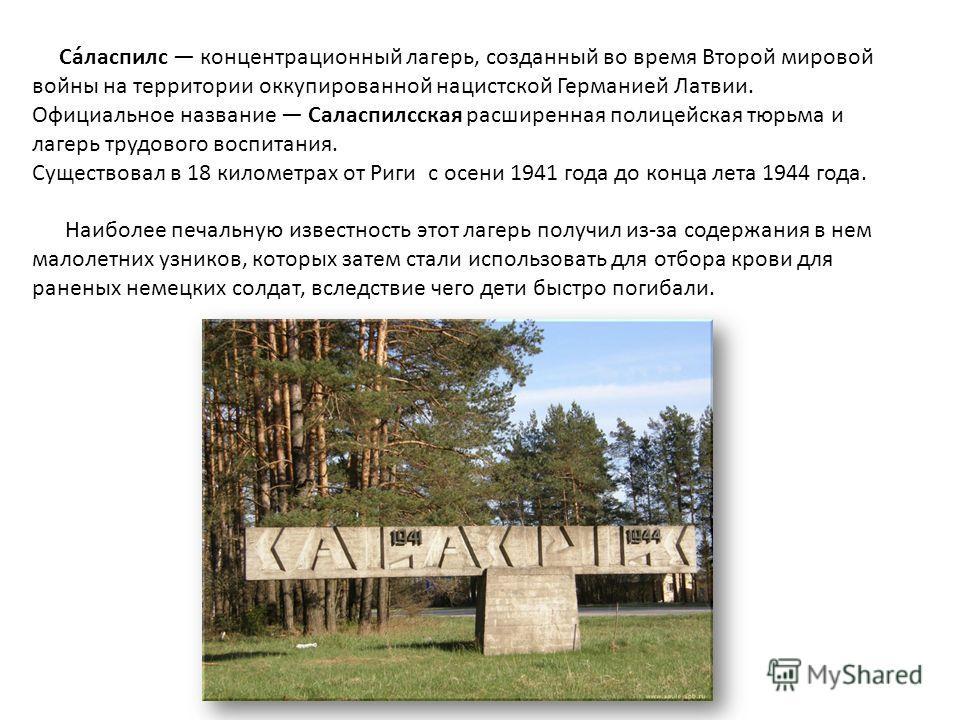 Са́ласпилс концентрационный лагерь, созданный во время Второй мировой войны на территории оккупированной нацистской Германией Латвии. Официальное название Саласпилсская расширенная полицейская тюрьма и лагерь трудового воспитания. Существовал в 18 ки