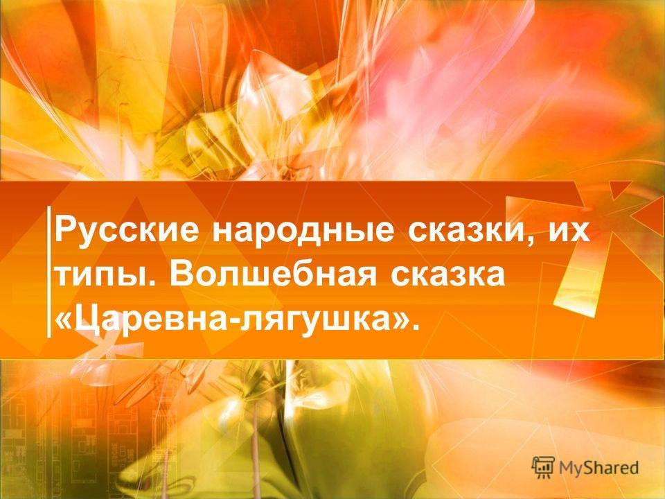 Русские народные сказки, их типы. Волшебная сказка «Царевна-лягушка».
