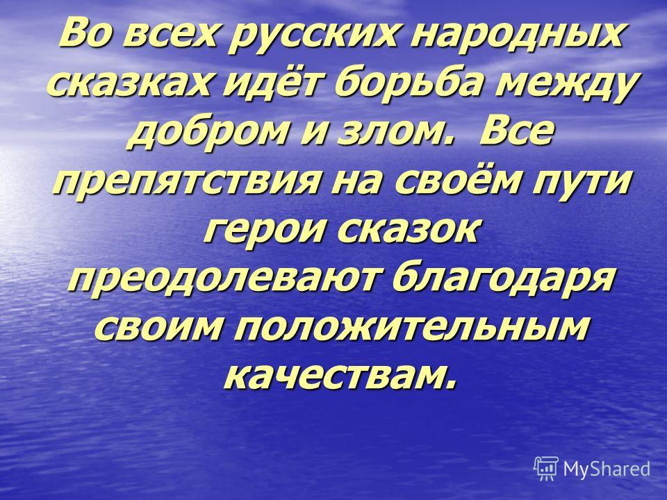Во всех русских народных сказках идёт борьба между добром и злом. Все препятствия на своём пути герои сказок преодолевают благодаря своим положительным качествам.