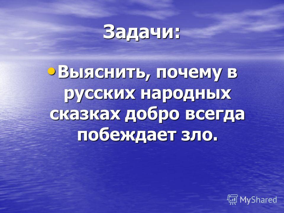 Задачи: Выяснить, почему в русских народных сказках добро всегда побеждает зло. Выяснить, почему в русских народных сказках добро всегда побеждает зло.