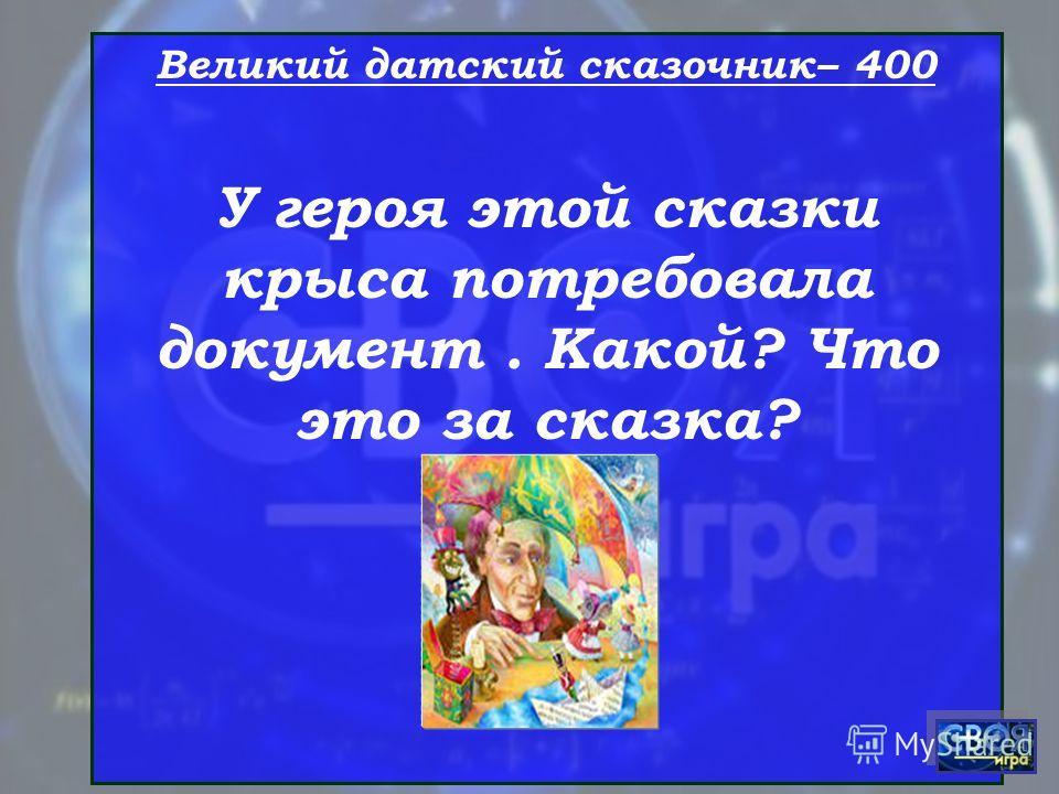 Великий датский сказочник– 400 У героя этой сказки крыса потребовала документ. Какой? Что это за сказка?