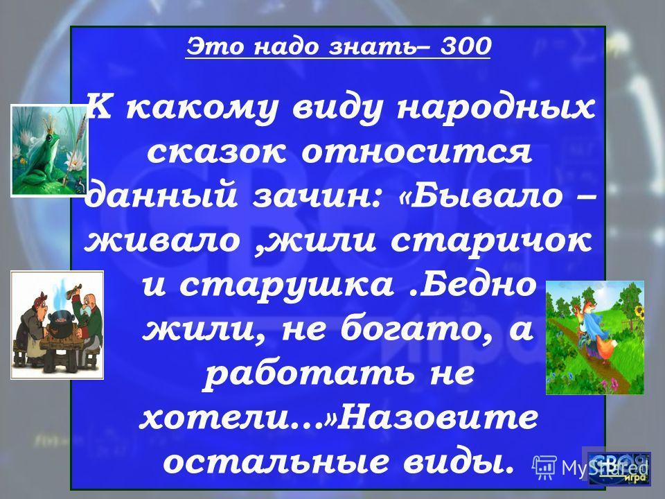 Это надо знать– 300 К какому виду народных сказок относится данный зачин: «Бывало – живало,жили старичок и старушка.Бедно жили, не богато, а работать не хотели…»Назовите остальные виды.