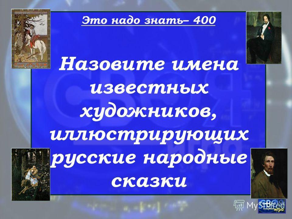 Это надо знать– 400 Назовите имена известных художников, иллюстрирующих русские народные сказки