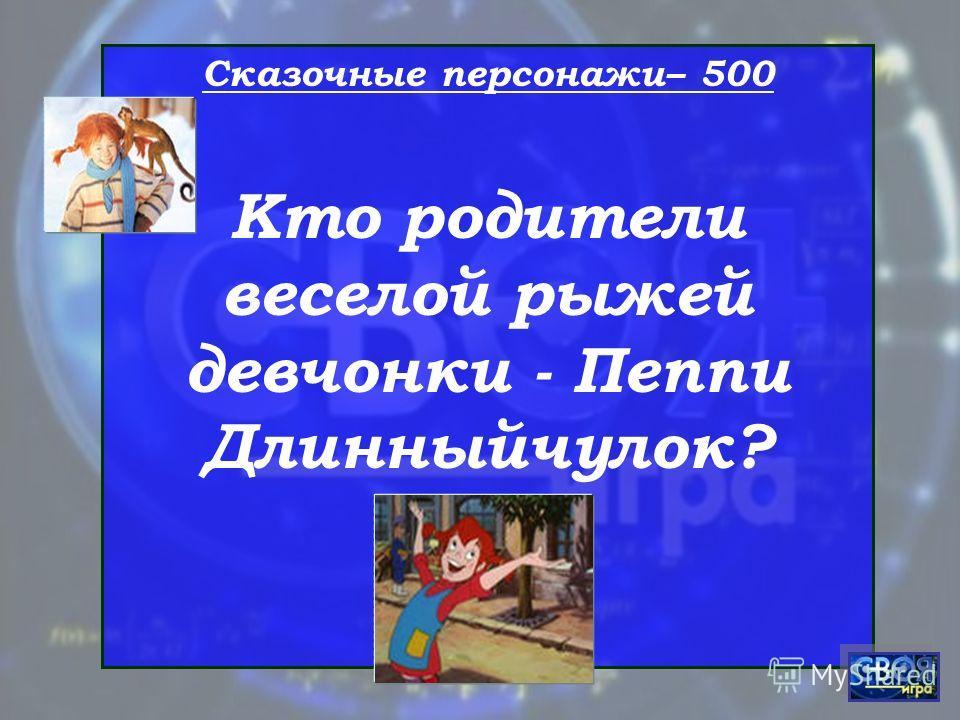 Сказочные персонажи– 500 Кто родители веселой рыжей девчонки - Пеппи Длинныйчулок?