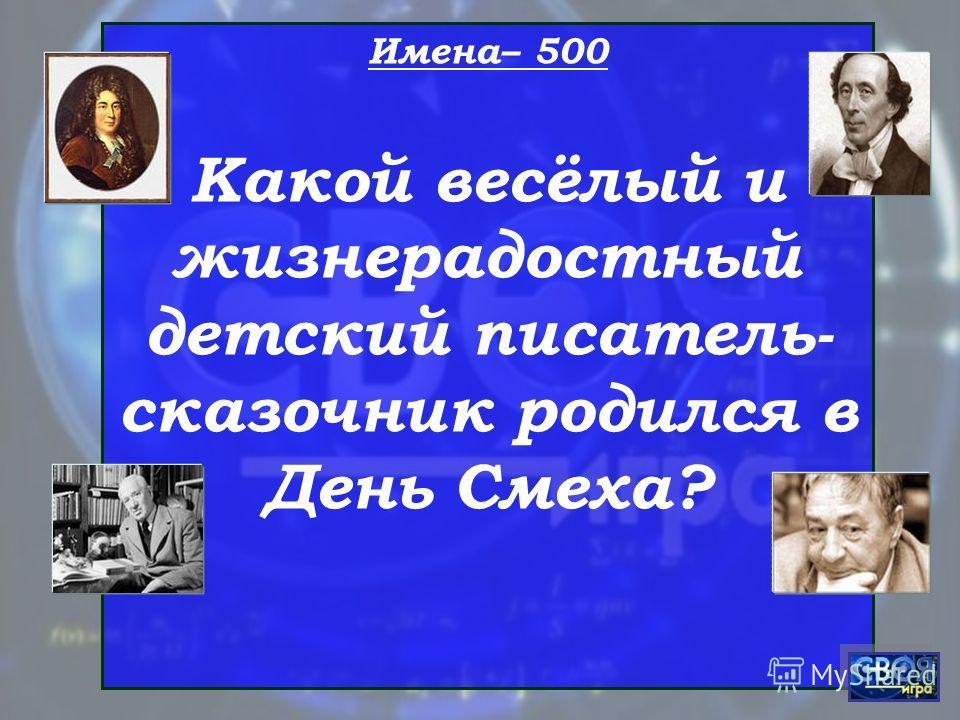 Имена– 500 Какой весёлый и жизнерадостный детский писатель- сказочник родился в День Смеха?