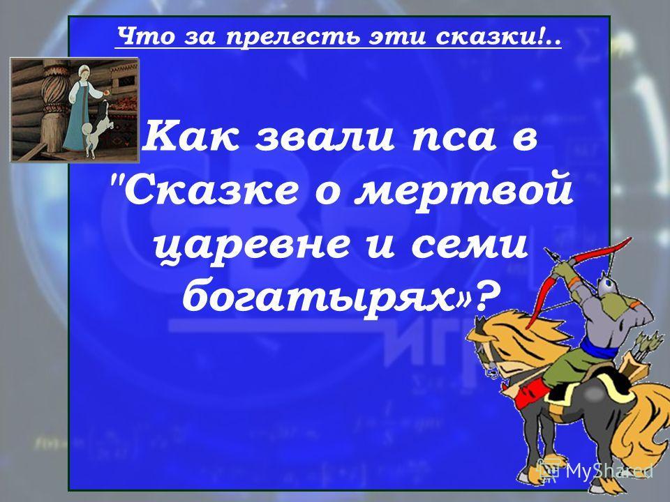 Что за прелесть эти сказки!.. Как звали пса в Сказке о мертвой царевне и семи богатырях»?