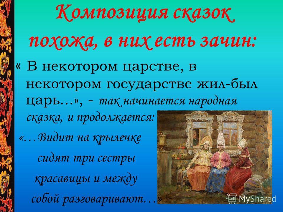Композиция сказок похожа, в них есть зачин: « В некотором царстве, в некотором государстве жил-был царь…», - так начинается народная сказка, и продолжается: «…Видит на крылечке сидят три сестры красавицы и между собой разговаривают…»