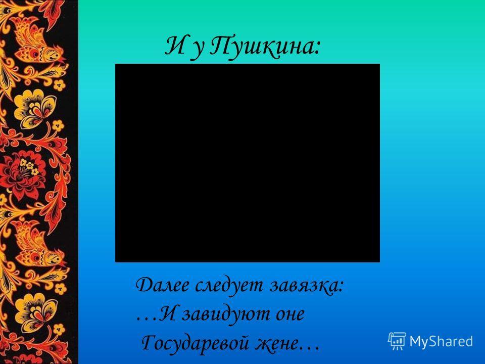 И у Пушкина: Далее следует завязка: …И завидуют оне Государевой жене…