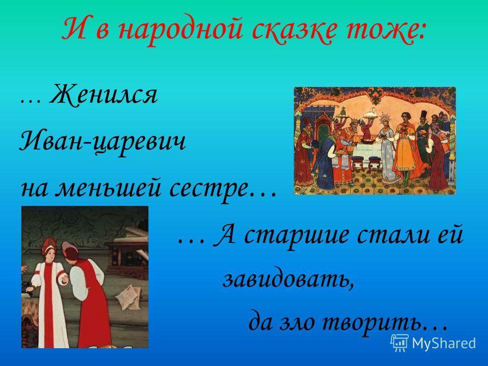 И в народной сказке тоже: … Женился Иван-царевич на меньшей сестре… … А старшие стали ей завидовать, да зло творить…