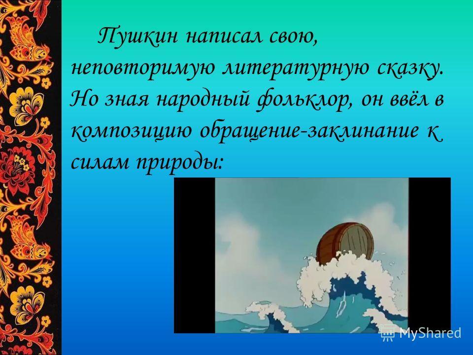 Пушкин написал свою, неповторимую литературную сказку. Но зная народный фольклор, он ввёл в композицию обращение-заклинание к силам природы: