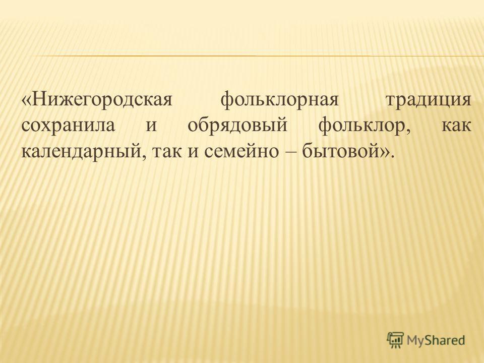 «Нижегородская фольклорная традиция сохранила и обрядовый фольклор, как календарный, так и семейно – бытовой».