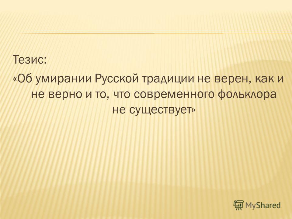Тезис: «Об умирании Русской традиции не верен, как и не верно и то, что современного фольклора не существует»
