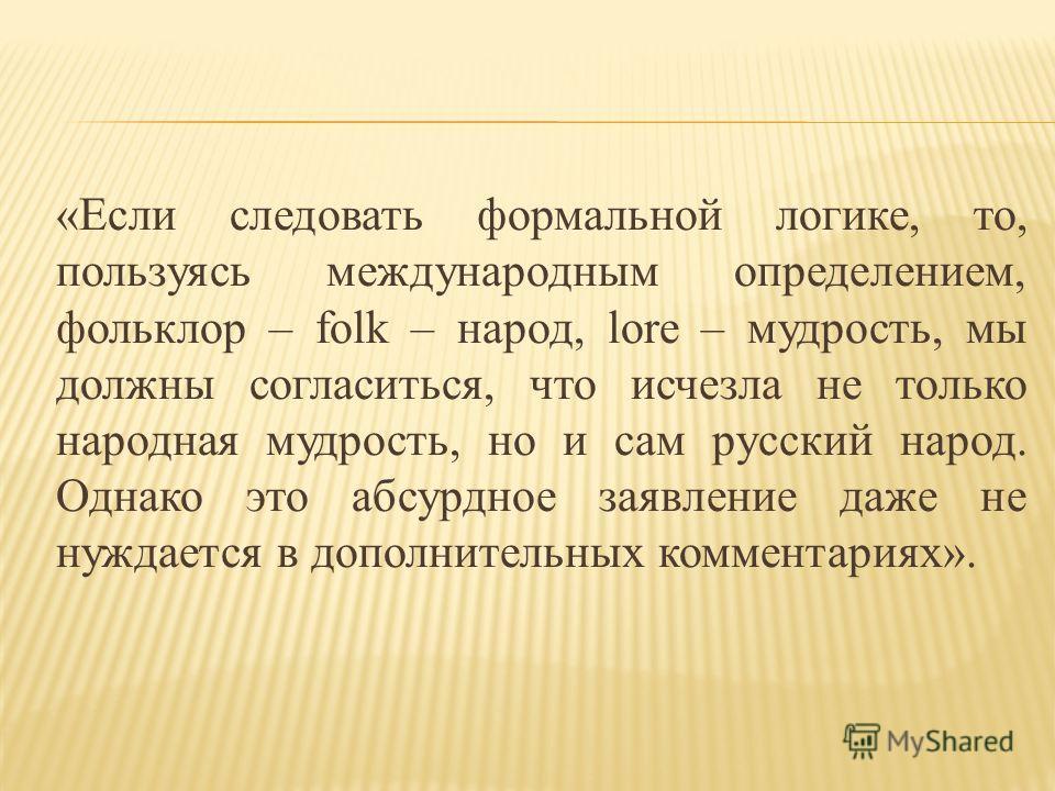 «Если следовать формальной логике, то, пользуясь международным определением, фольклор – folk – народ, lore – мудрость, мы должны согласиться, что исчезла не только народная мудрость, но и сам русский народ. Однако это абсурдное заявление даже не нужд