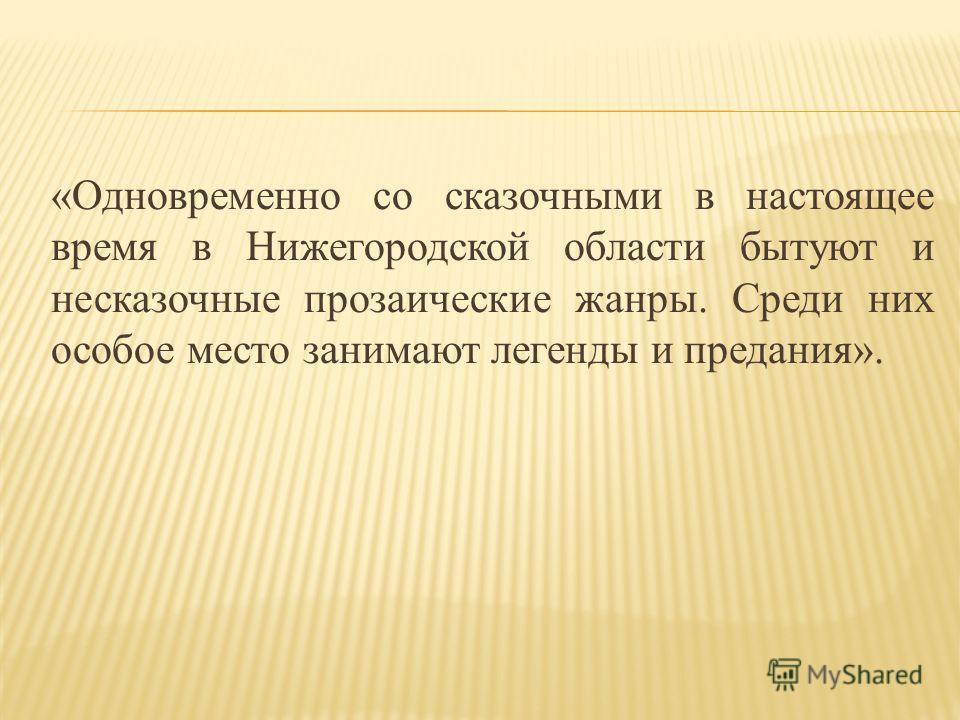 «Одновременно со сказочными в настоящее время в Нижегородской области бытуют и несказочные прозаические жанры. Среди них особое место занимают легенды и предания».