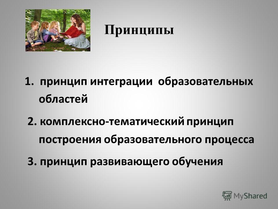 Принципы 1. принцип интеграции образовательных областей 2. комплексно-тематический принцип построения образовательного процесса 3. принцип развивающего обучения