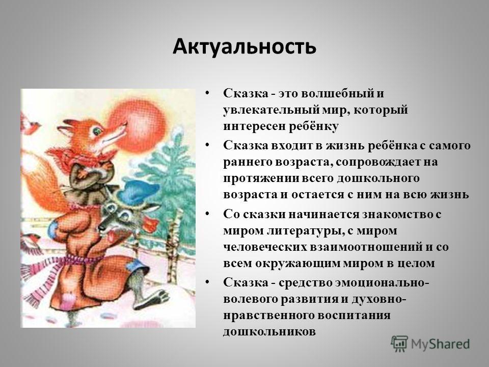 Актуальность Сказка - это волшебный и увлекательный мир, который интересен ребёнку Сказка входит в жизнь ребёнка с самого раннего возраста, сопровождает на протяжении всего дошкольного возраста и остается с ним на всю жизнь Со сказки начинается знако