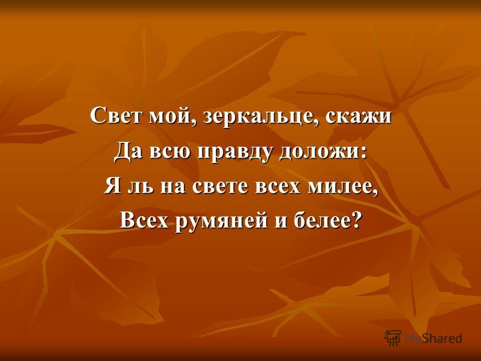 Свет мой, зеркальце, скажи Да всю правду доложи: Я ль на свете всех милее, Всех румяней и белее?