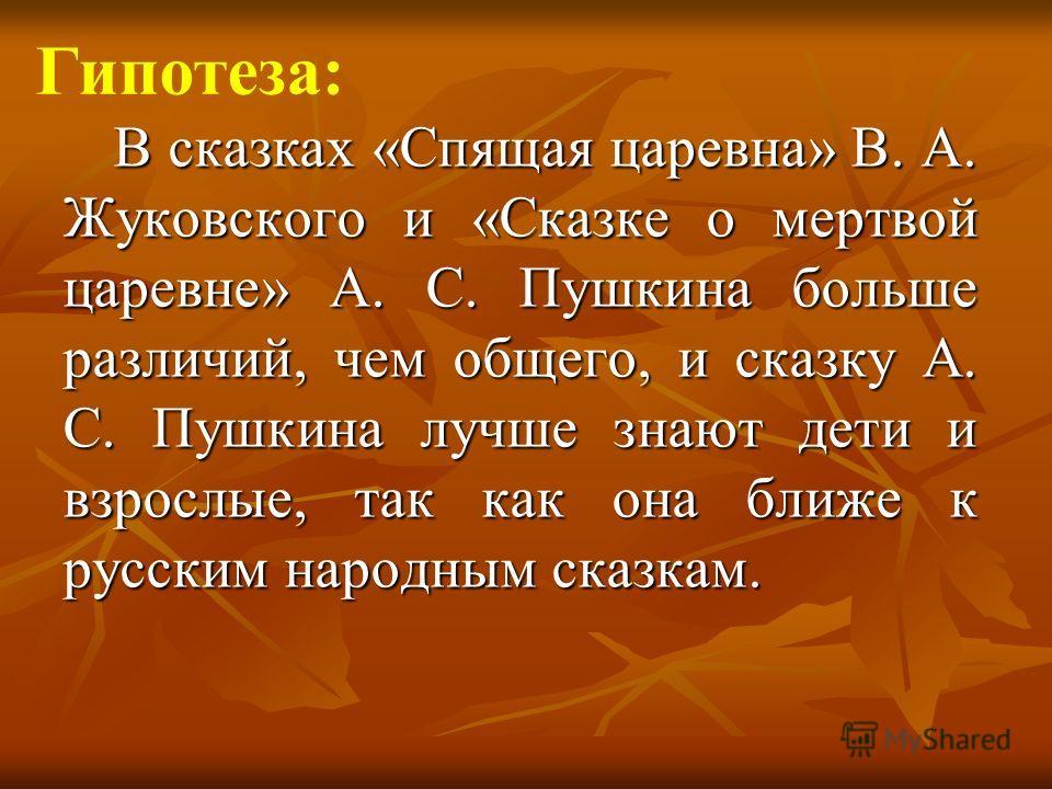 В сказках «Спящая царевна» В. А. Жуковского и «Сказке о мертвой царевне» А. С. Пушкина больше различий, чем общего, и сказку А. С. Пушкина лучше знают дети и взрослые, так как она ближе к русским народным сказкам. Гипотеза: