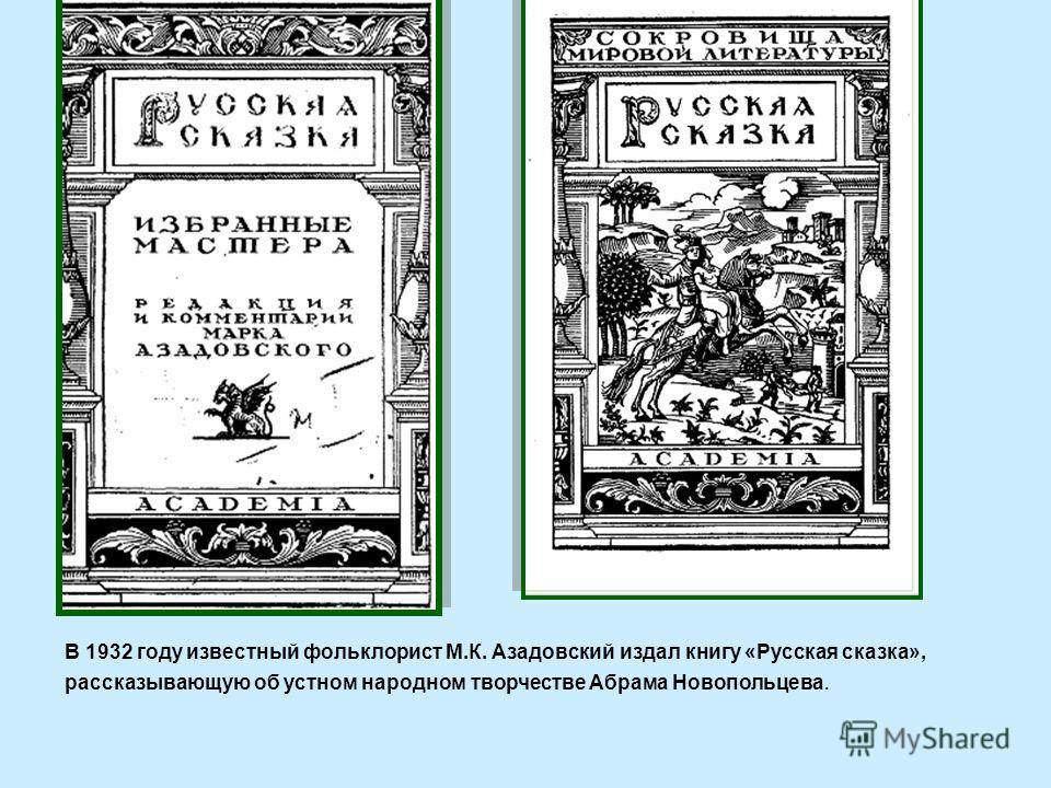 В 1932 году известный фольклорист М.К. Азадовский издал книгу «Русская сказка», рассказывающую об устном народном творчестве Абрама Новопольцева.