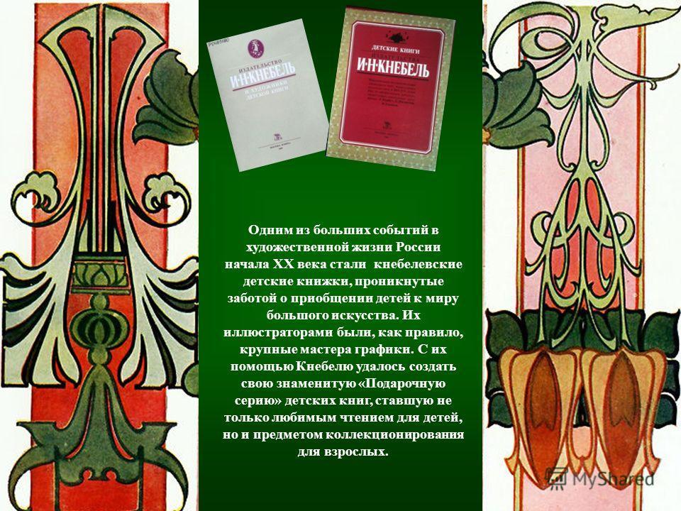 Одним из больших событий в художественной жизни России начала XX века стали кнебелевские детские книжки, проникнутые заботой о приобщении детей к миру большого искусства. Их иллюстраторами были, как правило, крупные мастера графики. С их помощью Кнеб