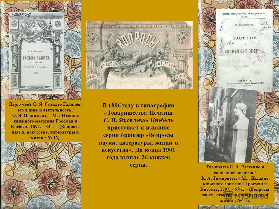 В 1896 году в типографии «Товарищества Печатни С. П. Яковлева» Кнебель приступает к изданию серии брошюр «Вопросы науки, литературы, жизни и искусства». До конца 1901 года вышло 26 книжек серии. Пергамент О. Я. Галилео Галилей, его жизнь и деятельнос