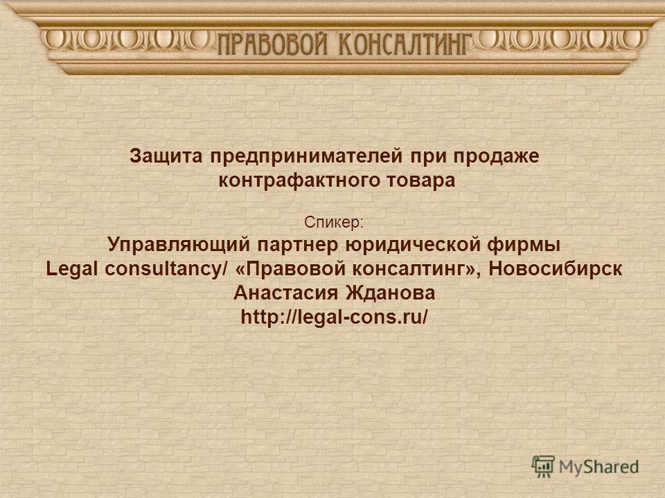 Защита предпринимателей при продаже контрафактного товара Спикер: Управляющий партнер юридической фирмы Legal consultancy/ «Правовой консалтинг», Новосибирск Анастасия Жданова http://legal-cons.ru/