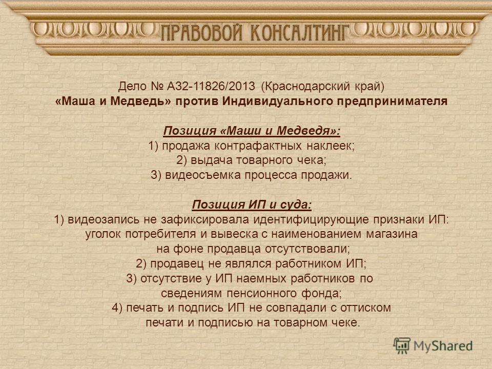 Дело А32-11826/2013 (Краснодарский край) «Маша и Медведь» против Индивидуального предпринимателя Позиция «Маши и Медведя»: 1) продажа контрафактных наклеек; 2) выдача товарного чека; 3) видеосъемка процесса продажи. Позиция ИП и суда: 1) видеозапись