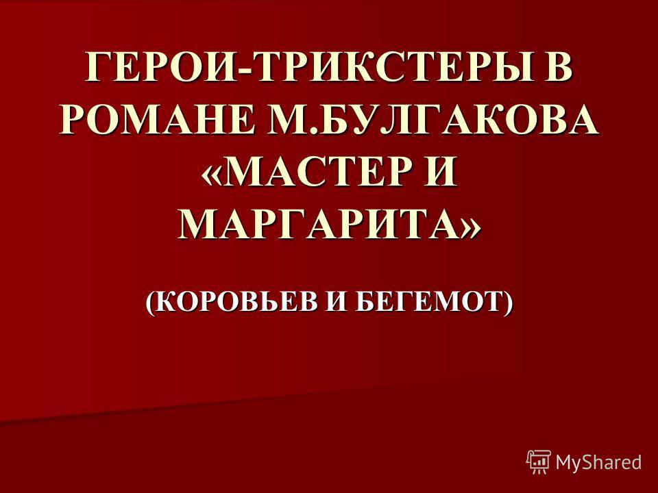 ГЕРОИ-ТРИКСТЕРЫ В РОМАНЕ М.БУЛГАКОВА «МАСТЕР И МАРГАРИТА» (КОРОВЬЕВ И БЕГЕМОТ)