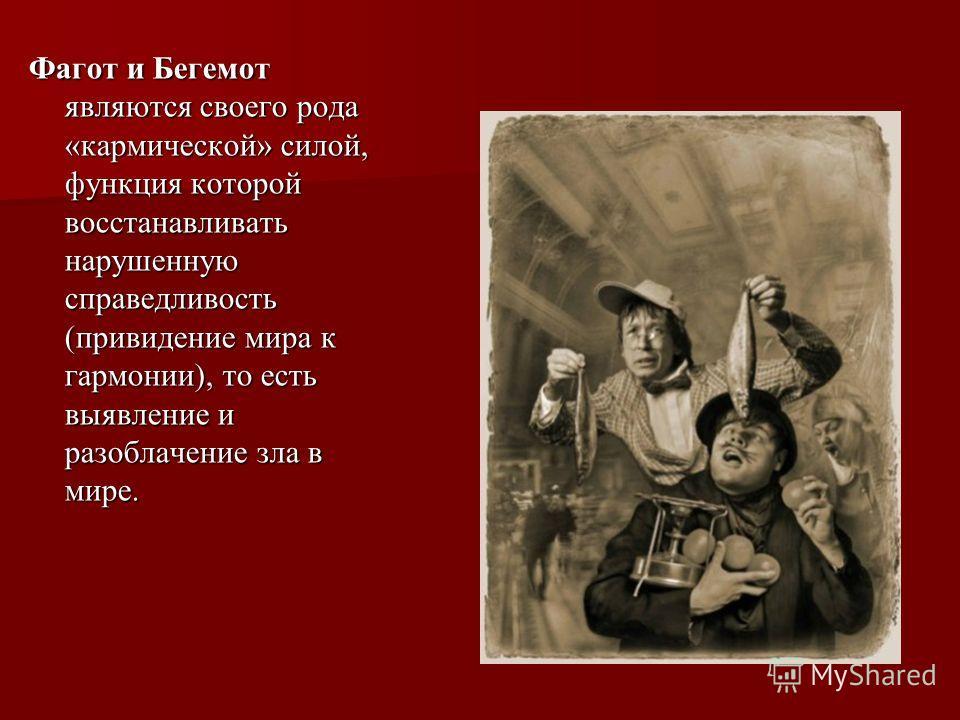 Фагот и Бегемот являются своего рода «кармической» силой, функция которой восстанавливать нарушенную справедливость (привидение мира к гармонии), то есть выявление и разоблачение зла в мире.
