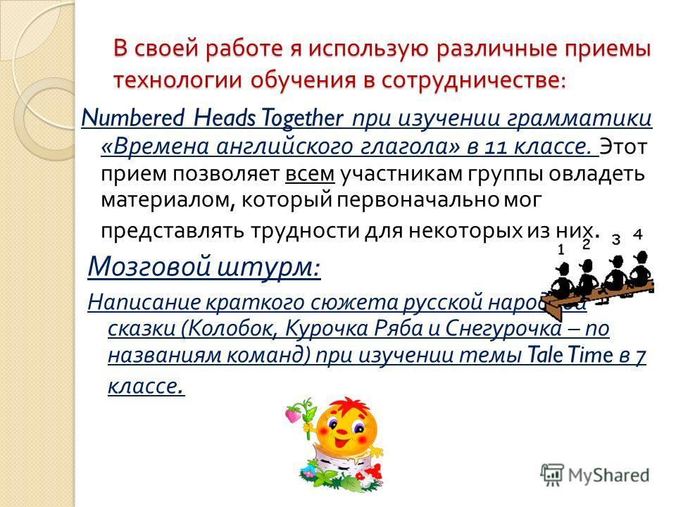 В своей работе я использую различные приемы технологии обучения в сотрудничестве : Numbered Heads Together при изучении грамматики « Времена английского глагола » в 11 классе. Этот прием позволяет всем участникам группы овладеть материалом, который п