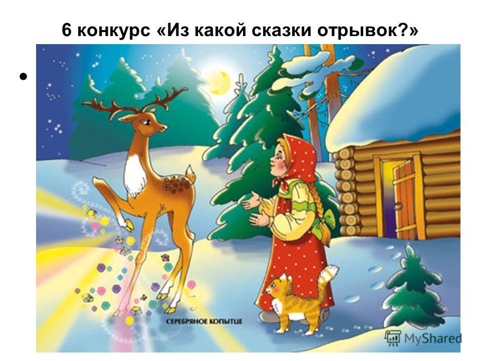 6 конкурс «Из какой сказки отрывок?» «…Тут вспргивает козёл на крышу и давай по ней серебряным копытцем бить. Как искры из-под ножки-то камешки посыпались и красные, и голубые, зелёные – всякие.»