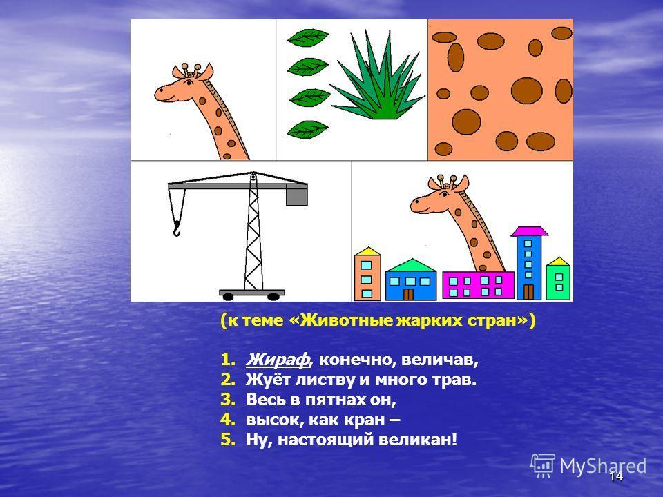 (к теме «Животные жарких стран») 1. Жираф, конечно, величав, 2. Жуёт листву и много трав. 3. Весь в пятнах он, 4. высок, как кран – 5. Ну, настоящий великан! 14