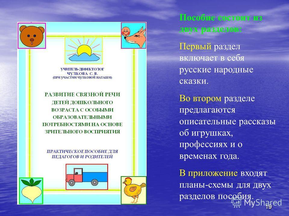 Пособие состоит из двух разделов: Первый раздел включает в себя русские народные сказки. Во втором разделе предлагаются описательные рассказы об игрушках, профессиях и о временах года. В приложение входят планы-схемы для двух разделов пособия. 19