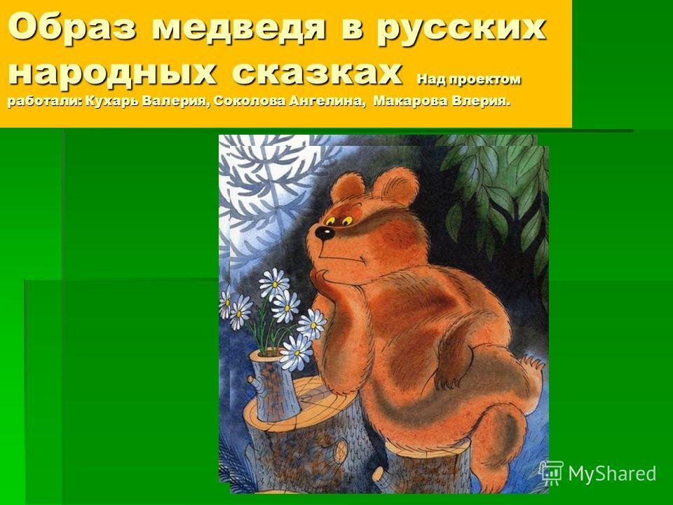 Образ медведя в русских народных сказках Над проектом работали: Кухарь Валерия, Соколова Ангелина, Макарова Влерия.