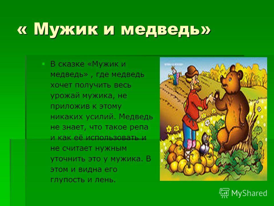 « Мужик и медведь» В сказке «Мужик и медведь», где медведь хочет получить весь урожай мужика, не приложив к этому никаких усилий. Медведь не знает, что такое репа и как её использовать и не считает нужным уточнить это у мужика. В этом и видна его глу