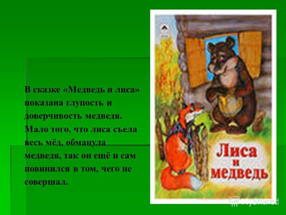 В сказке «Медведь и лиса» показана глупость и доверчивость медведя. Мало того, что лиса съела весь мёд, обманула медведя, так он ещё и сам повинился в том, чего не совершал.
